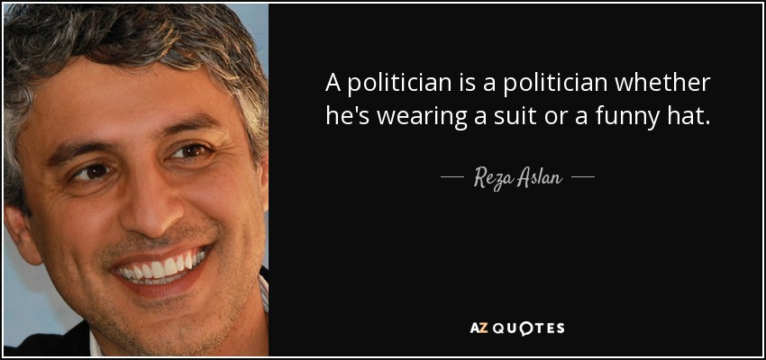 A politician is a politician whether he's wearing a suit or a funny hat. - Reza Aslan