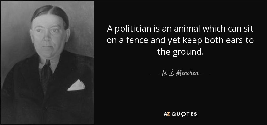 A politician is an animal which can sit on a fence and yet keep both ears to the ground. - H. L. Mencken