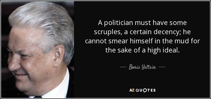 A politician must have some scruples, a certain decency; he cannot smear himself in the mud for the sake of a high ideal. - Boris Yeltsin