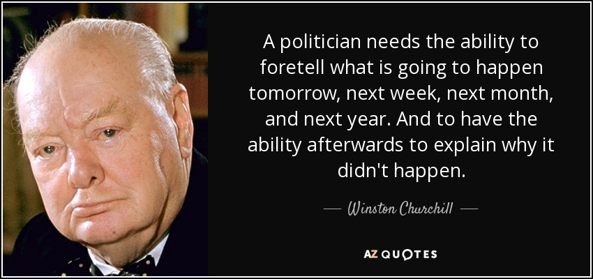 A politician needs the ability to foretell what is going to happen tomorrow, next week, next month, and next year. And to have the ability afterwards to explain why it didn't happen. - Winston Churchill