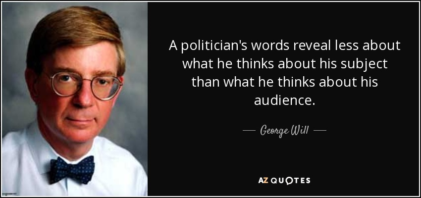 A politician's words reveal less about what he thinks about his subject than what he thinks about his audience. - George Will