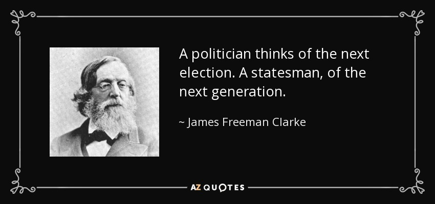 A politician thinks of the next election. A statesman, of the next generation. - James Freeman Clarke