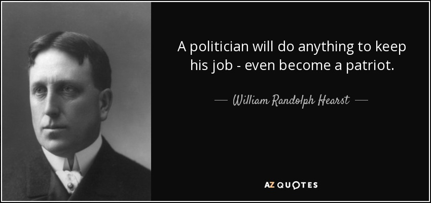 A politician will do anything to keep his job - even become a patriot. - William Randolph Hearst