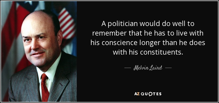 A politician would do well to remember that he has to live with his conscience longer than he does with his constituents. - Melvin Laird