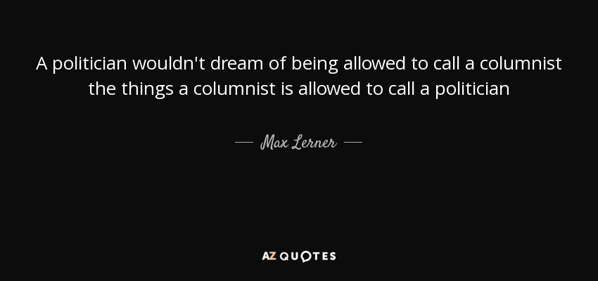 A politician wouldn't dream of being allowed to call a columnist the things a columnist is allowed to call a politician - Max Lerner