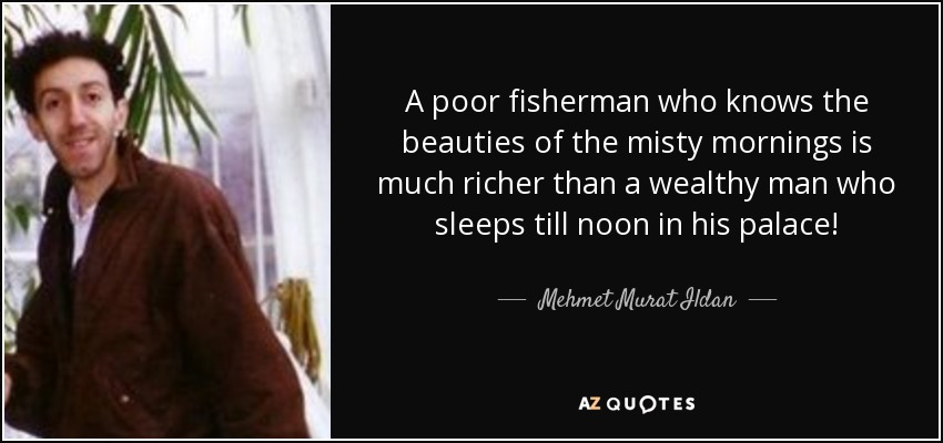 A poor fisherman who knows the beauties of the misty mornings is much richer than a wealthy man who sleeps till noon in his palace! - Mehmet Murat Ildan