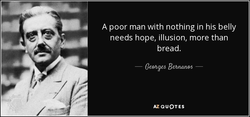 A poor man with nothing in his belly needs hope, illusion, more than bread. - Georges Bernanos