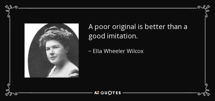 A poor original is better than a good imitation. - Ella Wheeler Wilcox