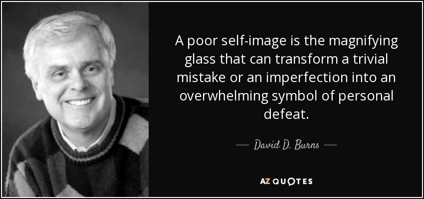 A poor self-image is the magnifying glass that can transform a trivial mistake or an imperfection into an overwhelming symbol of personal defeat. - David D. Burns