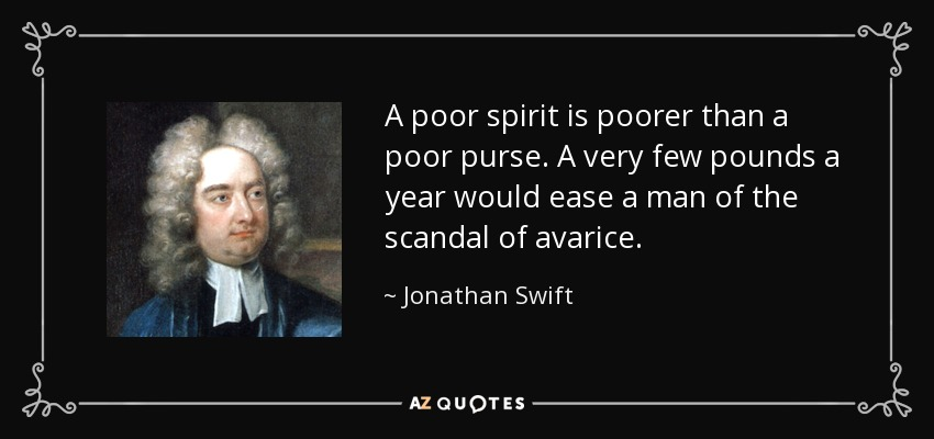A poor spirit is poorer than a poor purse. A very few pounds a year would ease a man of the scandal of avarice. - Jonathan Swift