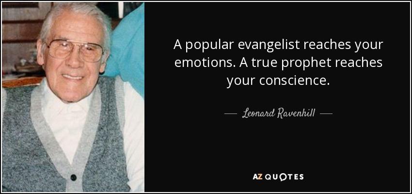 A popular evangelist reaches your emotions. A true prophet reaches your conscience. - Leonard Ravenhill