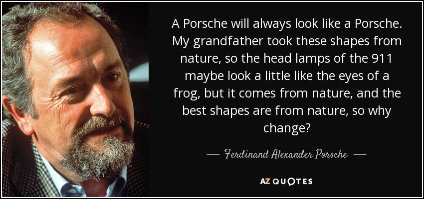 A Porsche will always look like a Porsche. My grandfather took these shapes from nature, so the head lamps of the 911 maybe look a little like the eyes of a frog, but it comes from nature, and the best shapes are from nature, so why change? - Ferdinand Alexander Porsche