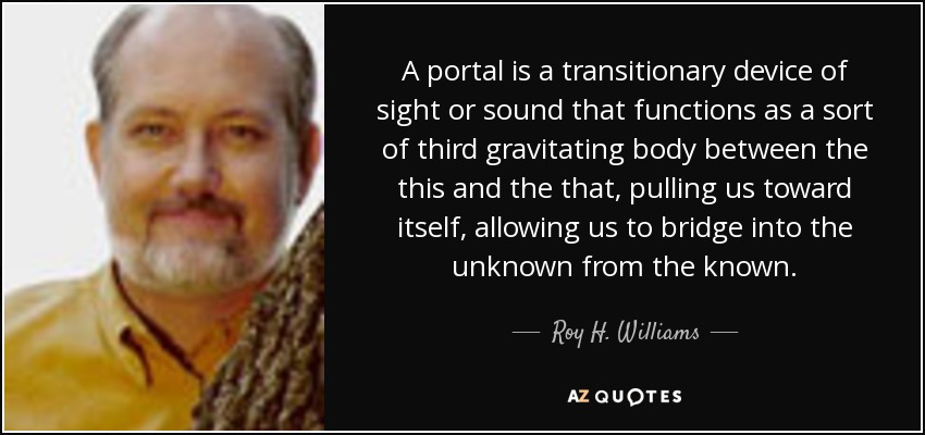 A portal is a transitionary device of sight or sound that functions as a sort of third gravitating body between the this and the that, pulling us toward itself, allowing us to bridge into the unknown from the known. - Roy H. Williams