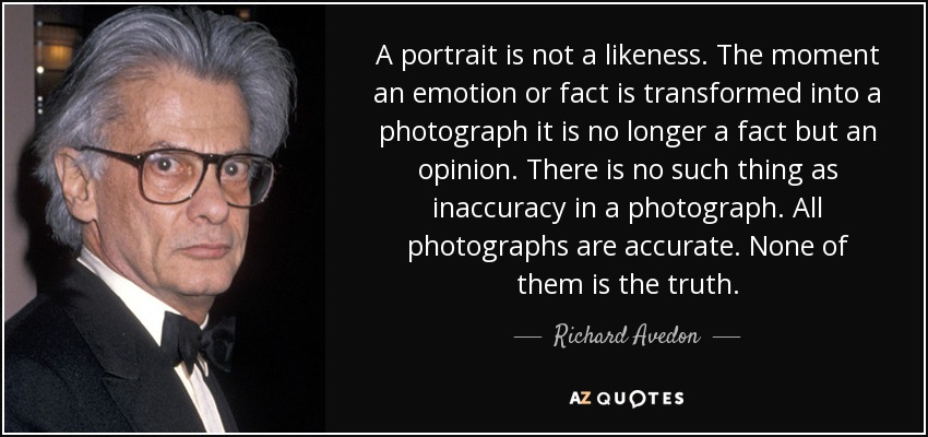A portrait is not a likeness. The moment an emotion or fact is transformed into a photograph it is no longer a fact but an opinion. There is no such thing as inaccuracy in a photograph. All photographs are accurate. None of them is the truth. - Richard Avedon