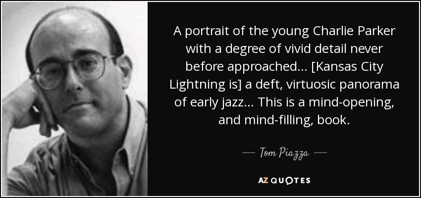 A portrait of the young Charlie Parker with a degree of vivid detail never before approached. . . [Kansas City Lightning is] a deft, virtuosic panorama of early jazz. . . This is a mind-opening, and mind-filling, book. - Tom Piazza