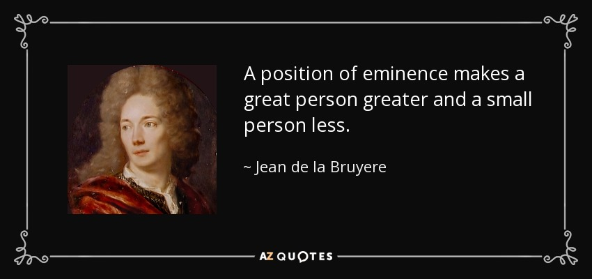 A position of eminence makes a great person greater and a small person less. - Jean de la Bruyere