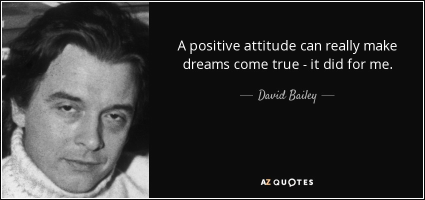 A positive attitude can really make dreams come true - it did for me. - David Bailey