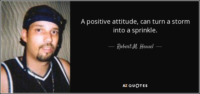 A positive attitude, can turn a storm into a sprinkle. - Robert M. Hensel