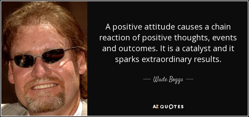 A positive attitude causes a chain reaction of positive thoughts, events and outcomes. It is a catalyst and it sparks extraordinary results. - Wade Boggs