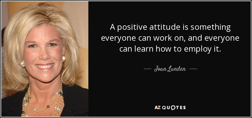 A positive attitude is something everyone can work on, and everyone can learn how to employ it. - Joan Lunden