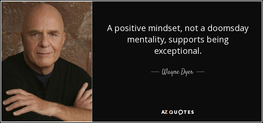 A positive mindset, not a doomsday mentality, supports being exceptional. - Wayne Dyer