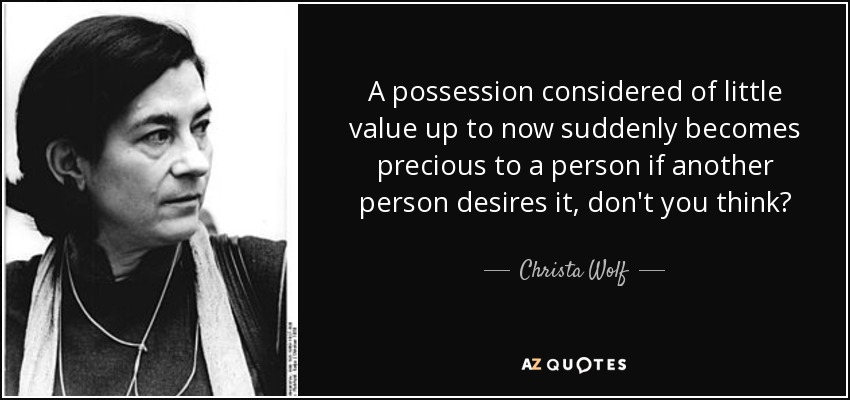 A possession considered of little value up to now suddenly becomes precious to a person if another person desires it, don't you think? - Christa Wolf