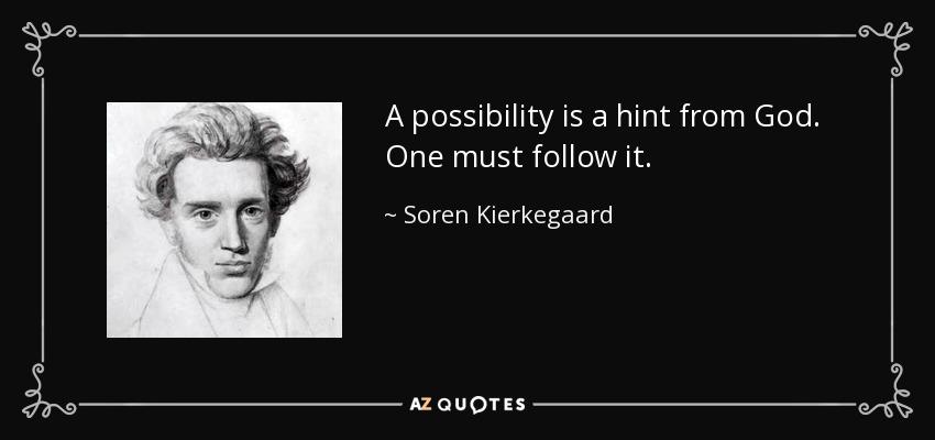 A possibility is a hint from God. One must follow it. - Soren Kierkegaard