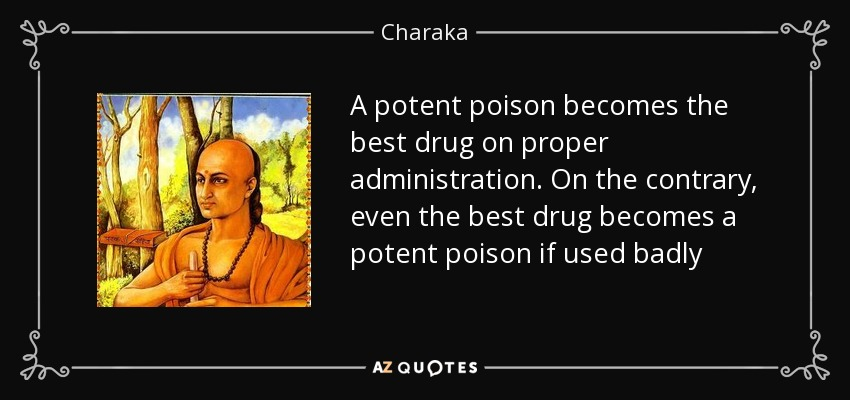 A potent poison becomes the best drug on proper administration. On the contrary, even the best drug becomes a potent poison if used badly - Charaka
