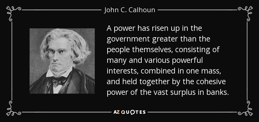 A power has risen up in the government greater than the people themselves, consisting of many and various powerful interests, combined in one mass, and held together by the cohesive power of the vast surplus in banks. - John C. Calhoun