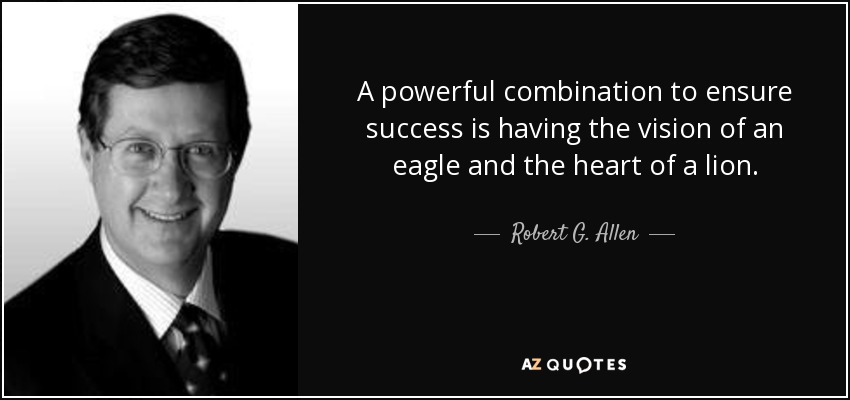 A powerful combination to ensure success is having the vision of an eagle and the heart of a lion. - Robert G. Allen