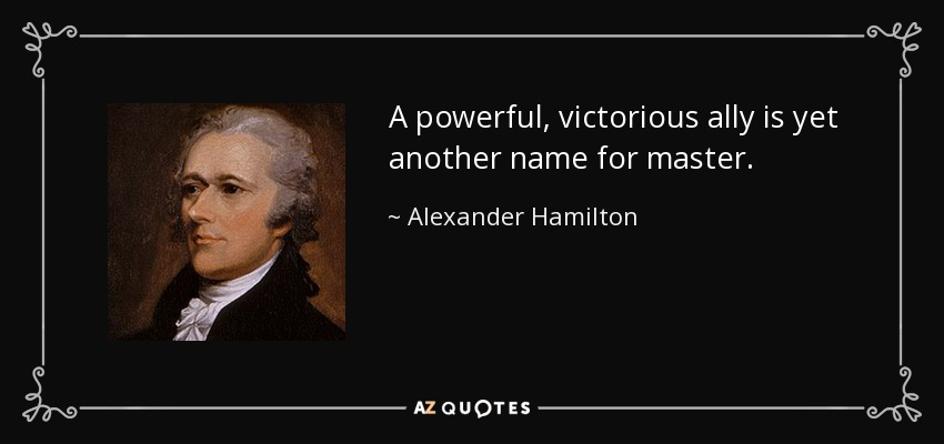A powerful, victorious ally is yet another name for master. - Alexander Hamilton