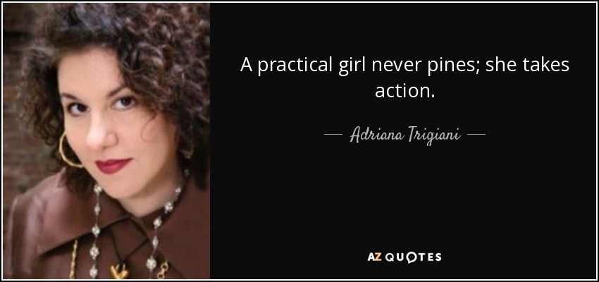 A practical girl never pines; she takes action. - Adriana Trigiani