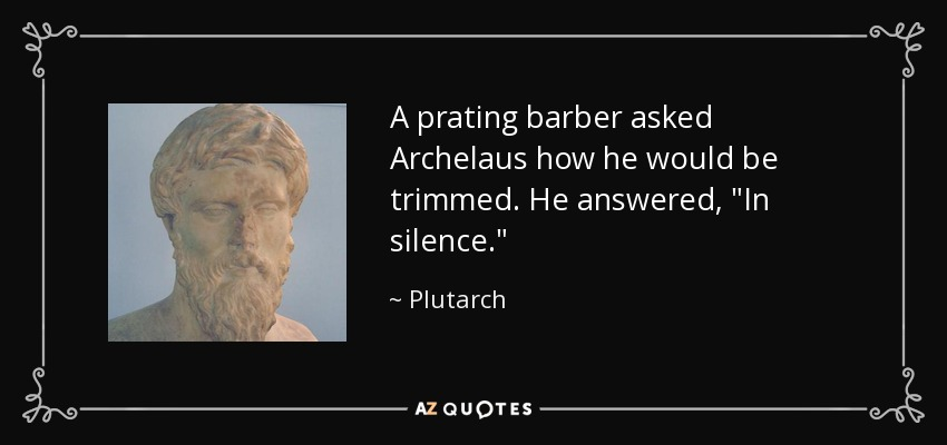 A prating barber asked Archelaus how he would be trimmed. He answered,