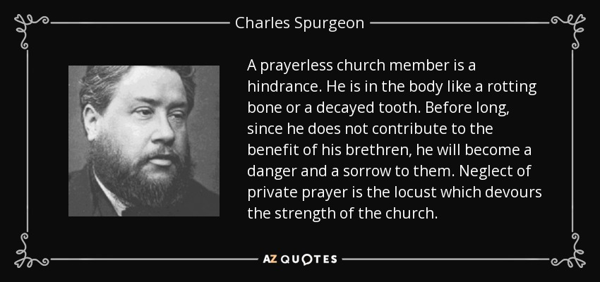 A prayerless church member is a hindrance. He is in the body like a rotting bone or a decayed tooth. Before long, since he does not contribute to the benefit of his brethren, he will become a danger and a sorrow to them. Neglect of private prayer is the locust which devours the strength of the church. - Charles Spurgeon