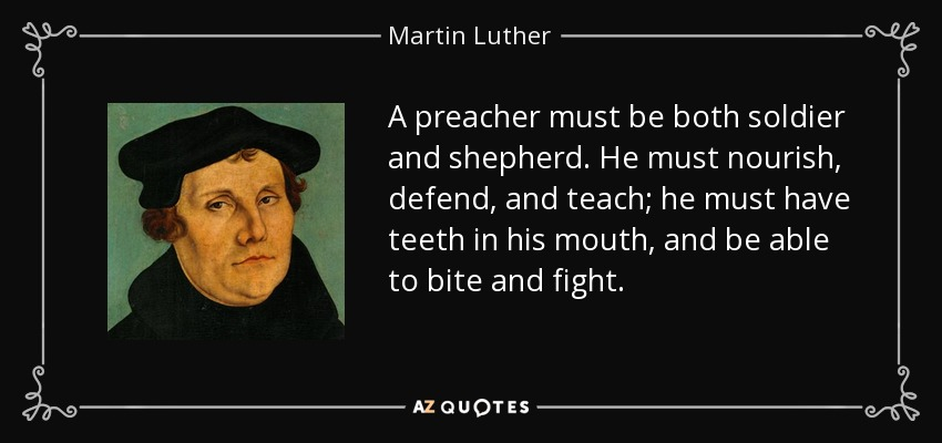 A preacher must be both soldier and shepherd. He must nourish, defend, and teach; he must have teeth in his mouth, and be able to bite and fight. - Martin Luther