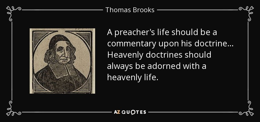 A preacher's life should be a commentary upon his doctrine... Heavenly doctrines should always be adorned with a heavenly life. - Thomas Brooks
