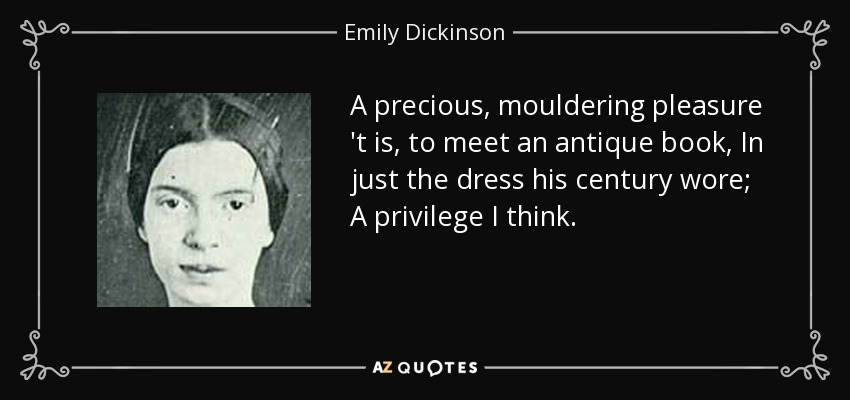 A precious, mouldering pleasure 't is, to meet an antique book, In just the dress his century wore; A privilege I think. - Emily Dickinson