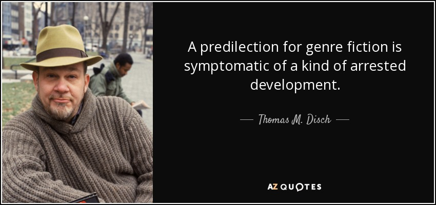 A predilection for genre fiction is symptomatic of a kind of arrested development. - Thomas M. Disch