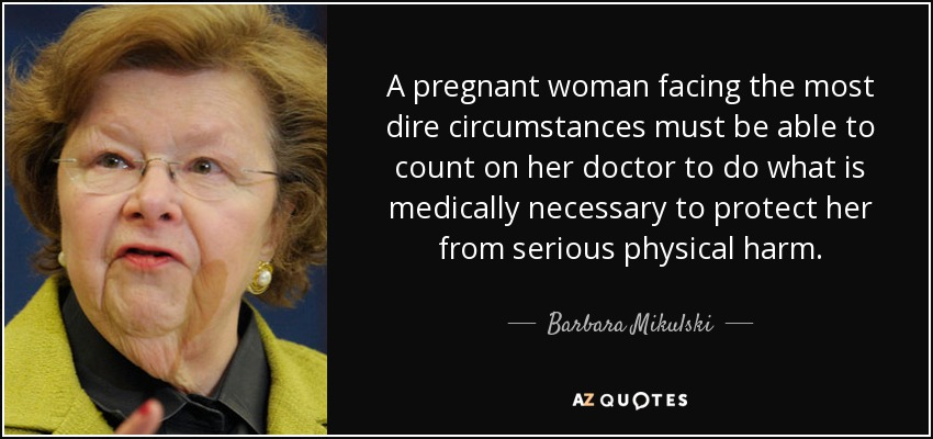 A pregnant woman facing the most dire circumstances must be able to count on her doctor to do what is medically necessary to protect her from serious physical harm. - Barbara Mikulski