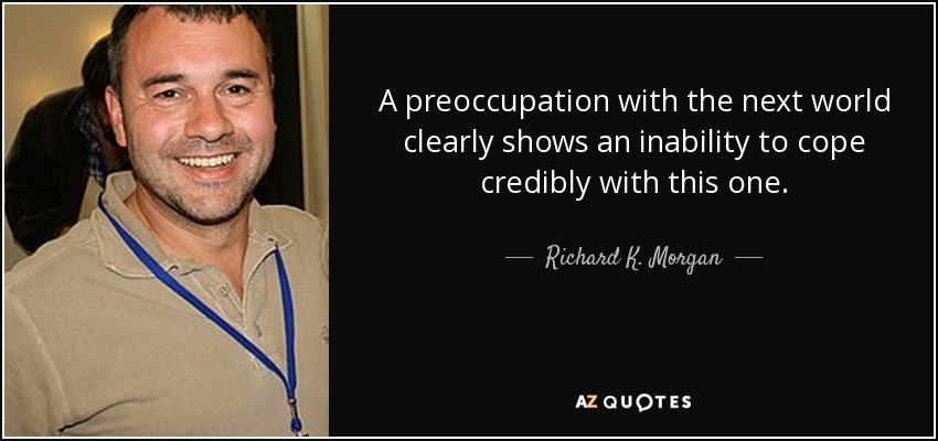 A preoccupation with the next world clearly shows an inability to cope credibly with this one. - Richard K. Morgan