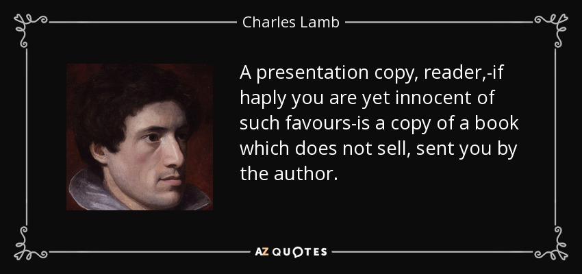 A presentation copy, reader,-if haply you are yet innocent of such favours-is a copy of a book which does not sell, sent you by the author. - Charles Lamb