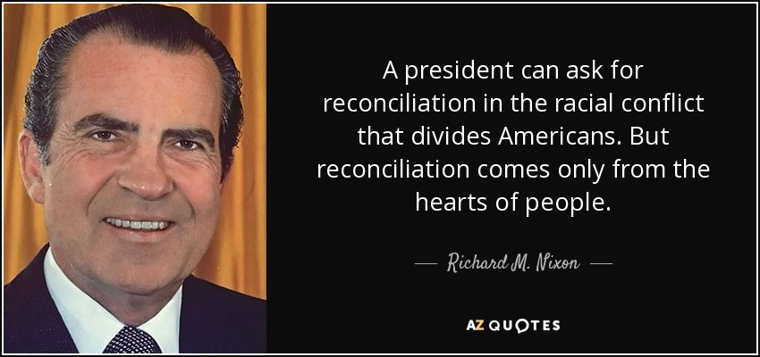 A president can ask for reconciliation in the racial conflict that divides Americans. But reconciliation comes only from the hearts of people. - Richard M. Nixon