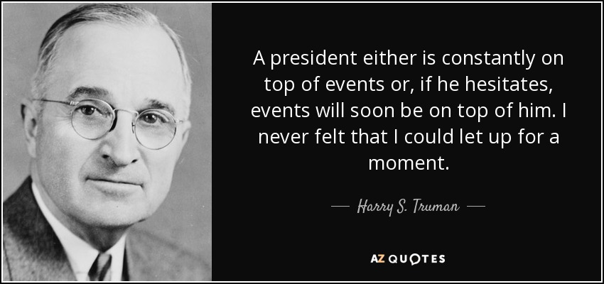 A president either is constantly on top of events or, if he hesitates, events will soon be on top of him. I never felt that I could let up for a moment. - Harry S. Truman
