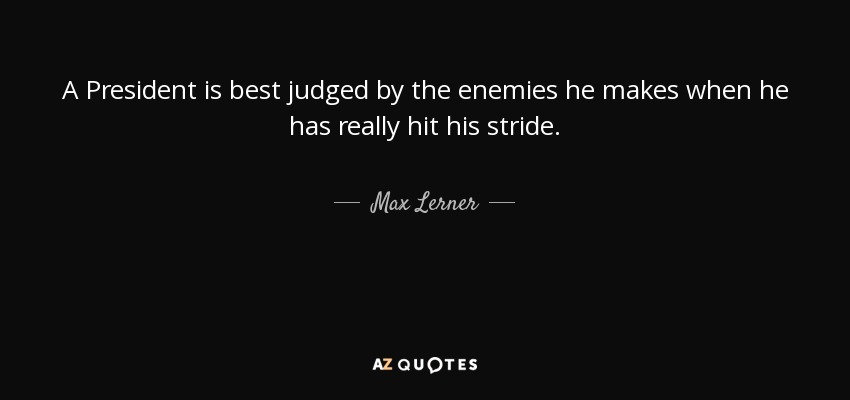 A President is best judged by the enemies he makes when he has really hit his stride. - Max Lerner