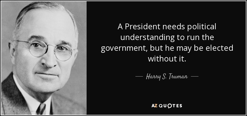 A President needs political understanding to run the government, but he may be elected without it. - Harry S. Truman