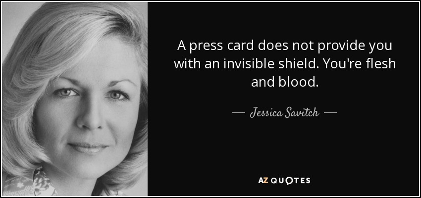 A press card does not provide you with an invisible shield. You're flesh and blood. - Jessica Savitch