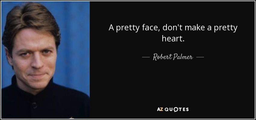 A pretty face, don't make a pretty heart. - Robert Palmer