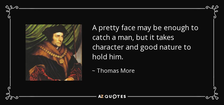 A pretty face may be enough to catch a man, but it takes character and good nature to hold him. - Thomas More