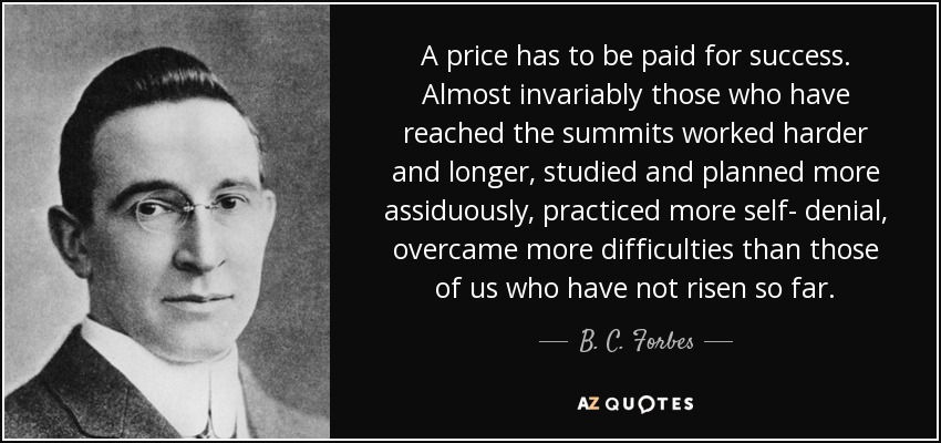 A price has to be paid for success. Almost invariably those who have reached the summits worked harder and longer, studied and planned more assiduously, practiced more self- denial, overcame more difficulties than those of us who have not risen so far. - B. C. Forbes