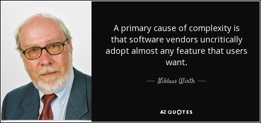 A primary cause of complexity is that software vendors uncritically adopt almost any feature that users want. - Niklaus Wirth